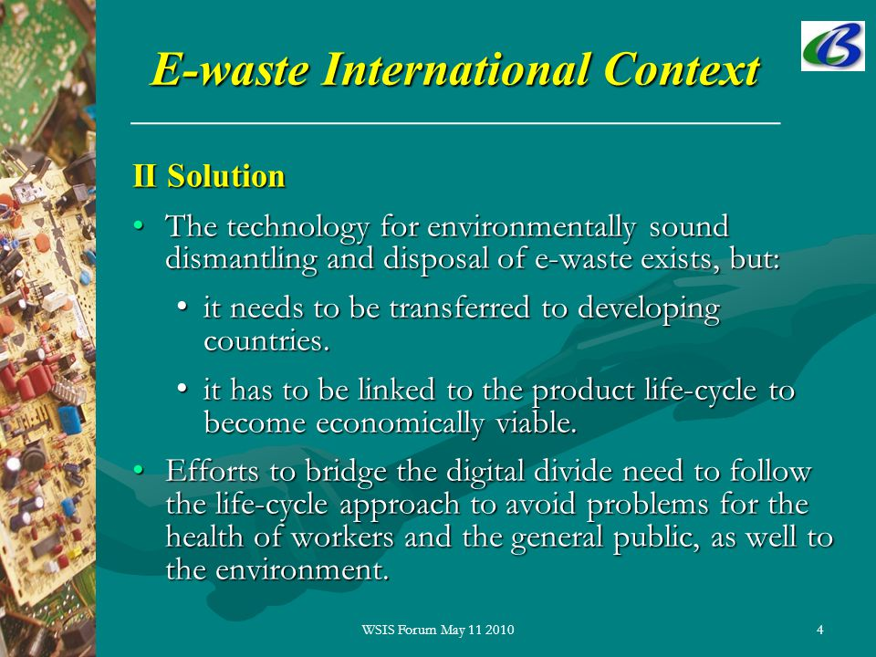 4 E-waste International Context II Solution The technology for environmentally sound dismantling and disposal of e-waste exists, but:The technology for environmentally sound dismantling and disposal of e-waste exists, but: it needs to be transferred to developing countries.