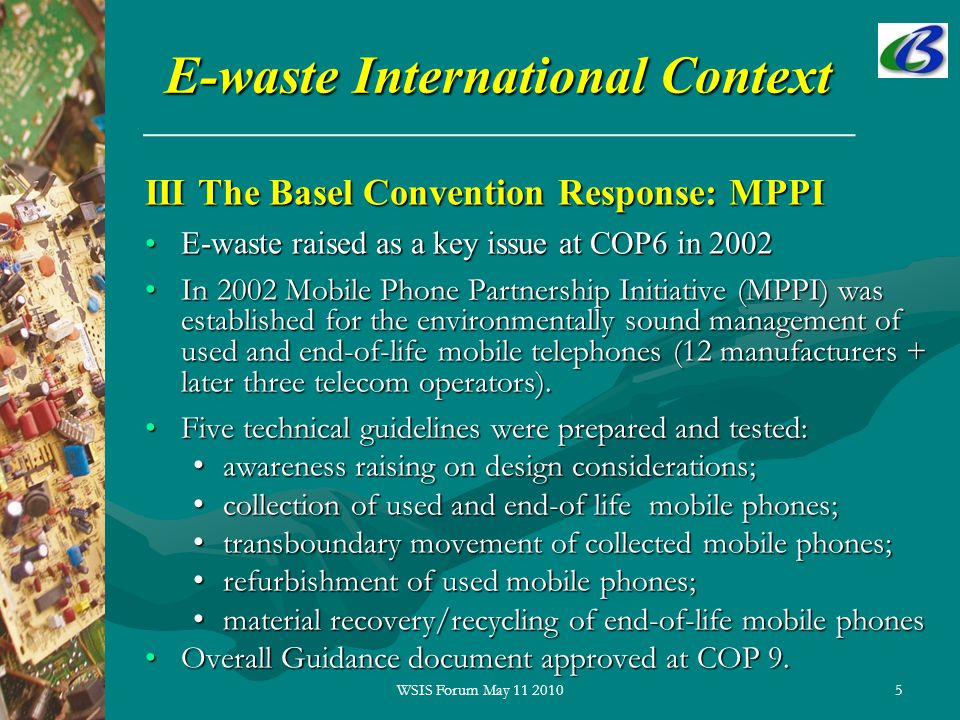 5 E-waste International Context III The Basel Convention Response: MPPI E-waste raised as a key issue at COP6 in 2002E-waste raised as a key issue at COP6 in 2002 In 2002 Mobile Phone Partnership Initiative (MPPI) was established for the environmentally sound management of used and end-of-life mobile telephones (12 manufacturers + later three telecom operators).In 2002 Mobile Phone Partnership Initiative (MPPI) was established for the environmentally sound management of used and end-of-life mobile telephones (12 manufacturers + later three telecom operators).