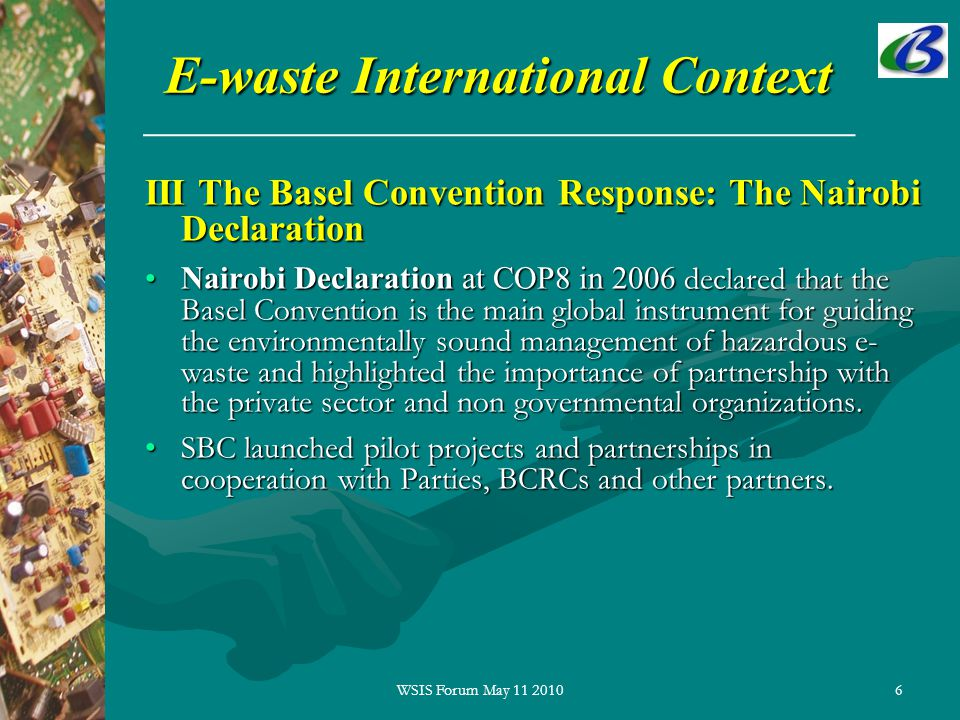 6 E-waste International Context III The Basel Convention Response: The Nairobi Declaration Nairobi Declaration at COP8 in 2006 declared that the Basel Convention is the main global instrument for guiding the environmentally sound management of hazardous e- waste and highlighted the importance of partnership with the private sector and non governmental organizations.Nairobi Declaration at COP8 in 2006 declared that the Basel Convention is the main global instrument for guiding the environmentally sound management of hazardous e- waste and highlighted the importance of partnership with the private sector and non governmental organizations.