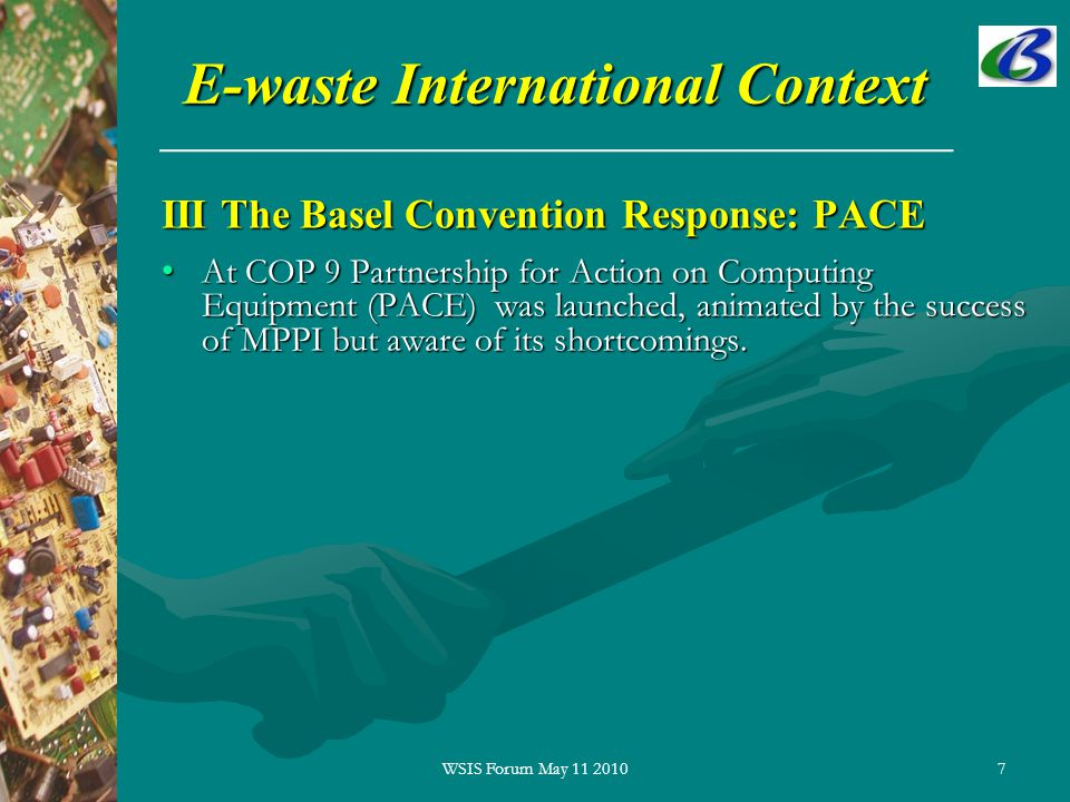 7 E-waste International Context III The Basel Convention Response: PACE At COP 9 Partnership for Action on Computing Equipment (PACE) was launched, animated by the success of MPPI but aware of its shortcomings.