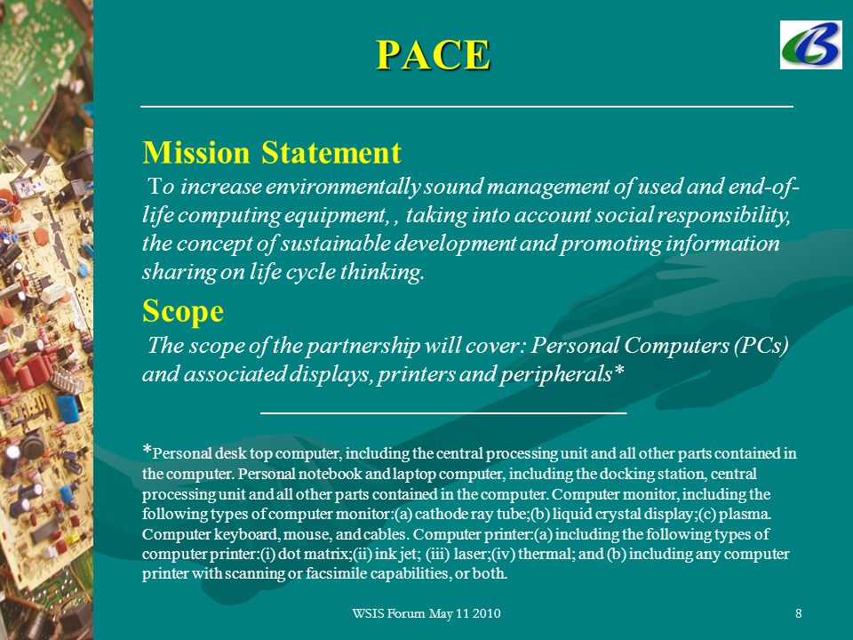 8PACE Mission Statement To increase environmentally sound management of used and end-of- life computing equipment,, taking into account social responsibility, the concept of sustainable development and promoting information sharing on life cycle thinking.