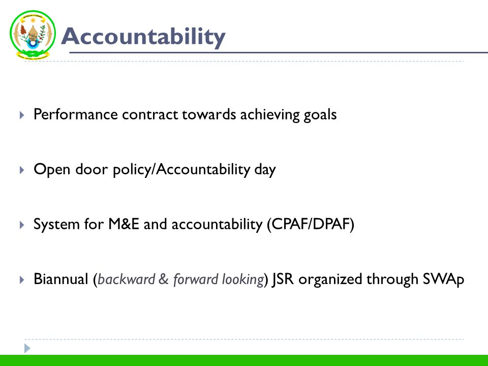 Accountability  Performance contract towards achieving goals  Open door policy/Accountability day  System for M&E and accountability (CPAF/DPAF)  Biannual (backward & forward looking) JSR organized through SWAp