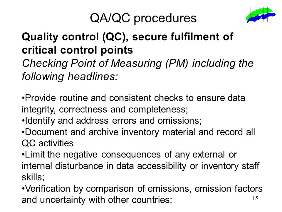 15 QA/QC procedures Quality control (QC), secure fulfilment of critical control points Checking Point of Measuring (PM) including the following headlines: Provide routine and consistent checks to ensure data integrity, correctness and completeness; Identify and address errors and omissions; Document and archive inventory material and record all QC activities Limit the negative consequences of any external or internal disturbance in data accessibility or inventory staff skills; Verification by comparison of emissions, emission factors and uncertainty with other countries;