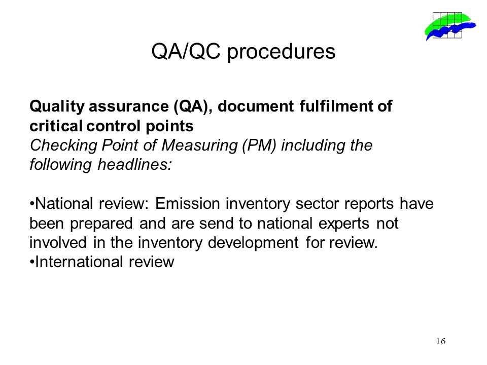 16 QA/QC procedures Quality assurance (QA), document fulfilment of critical control points Checking Point of Measuring (PM) including the following headlines: National review: Emission inventory sector reports have been prepared and are send to national experts not involved in the inventory development for review.