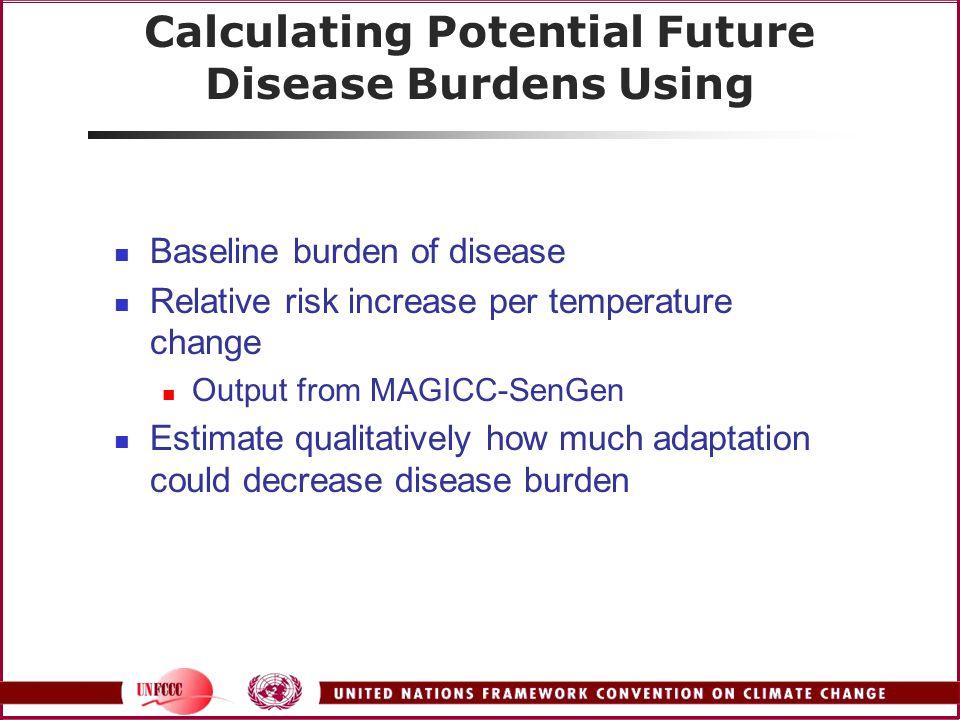 Calculating Potential Future Disease Burdens Using Baseline burden of disease Relative risk increase per temperature change Output from MAGICC-SenGen Estimate qualitatively how much adaptation could decrease disease burden