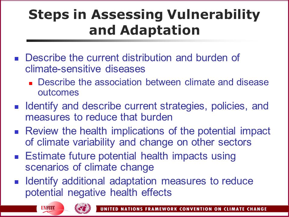 Steps in Assessing Vulnerability and Adaptation Describe the current distribution and burden of climate-sensitive diseases Describe the association between climate and disease outcomes Identify and describe current strategies, policies, and measures to reduce that burden Review the health implications of the potential impact of climate variability and change on other sectors Estimate future potential health impacts using scenarios of climate change Identify additional adaptation measures to reduce potential negative health effects