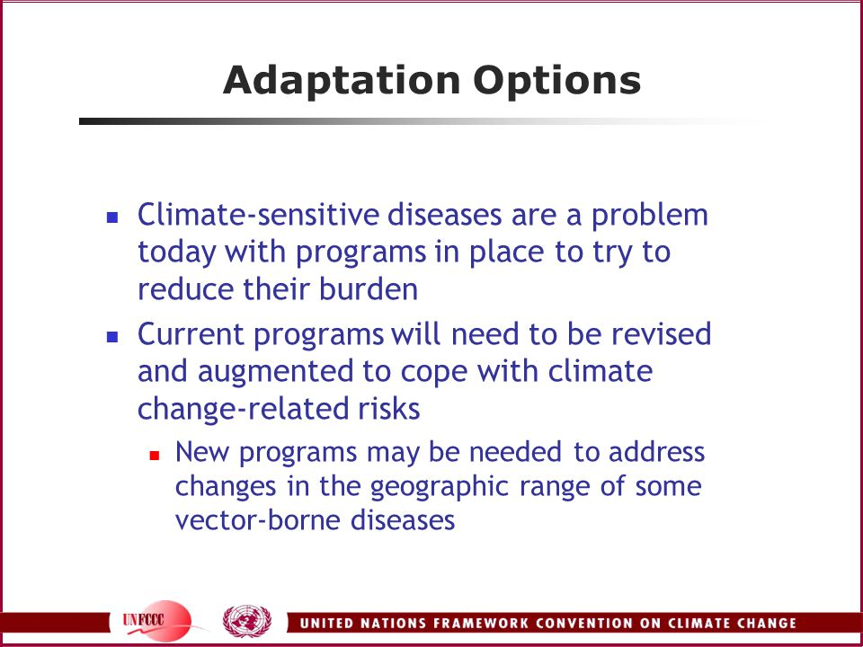 Adaptation Options Climate-sensitive diseases are a problem today with programs in place to try to reduce their burden Current programs will need to be revised and augmented to cope with climate change-related risks New programs may be needed to address changes in the geographic range of some vector-borne diseases