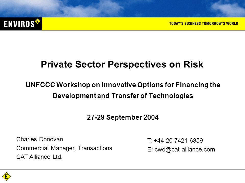 UNFCCC Workshop on Innovative Options for Financing the Development and Transfer of Technologies September 2004 Private Sector Perspectives on Risk Charles Donovan Commercial Manager, Transactions CAT Alliance Ltd.