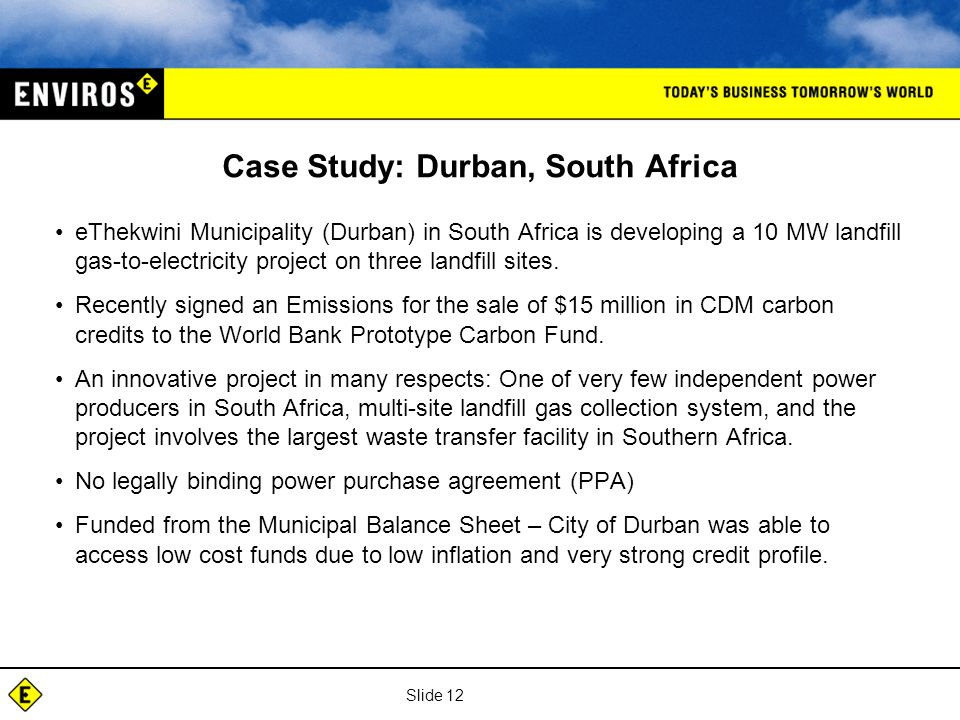 Slide 12 Case Study: Durban, South Africa eThekwini Municipality (Durban) in South Africa is developing a 10 MW landfill gas-to-electricity project on three landfill sites.