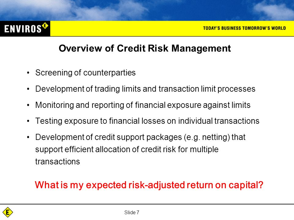Slide 7 Overview of Credit Risk Management Screening of counterparties Development of trading limits and transaction limit processes Monitoring and reporting of financial exposure against limits Testing exposure to financial losses on individual transactions Development of credit support packages (e.g.