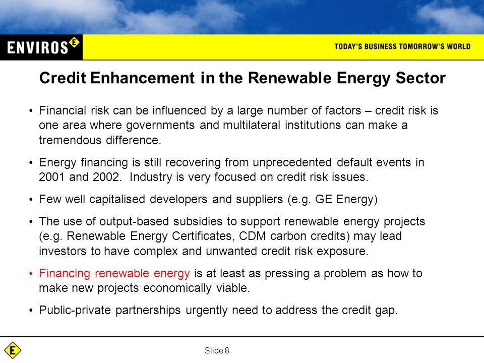 Slide 8 Credit Enhancement in the Renewable Energy Sector Financial risk can be influenced by a large number of factors – credit risk is one area where governments and multilateral institutions can make a tremendous difference.
