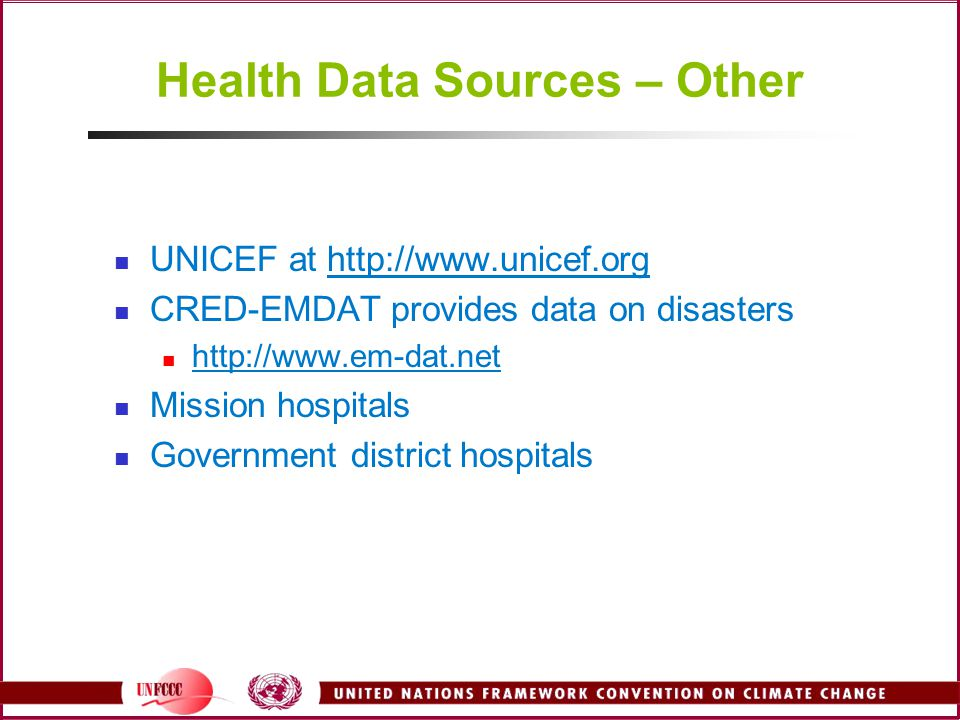 Health Data Sources – Other UNICEF at http://www.unicef.org CRED-EMDAT provides data on disasters http://www.em-dat.net Mission hospitals Government d