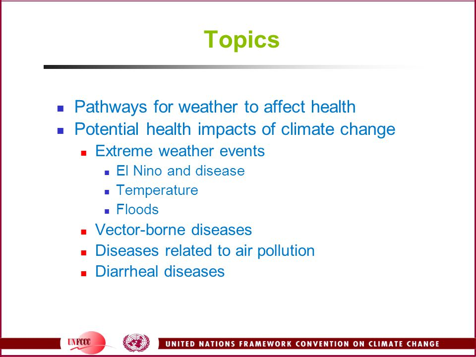 Topics Pathways for weather to affect health Potential health impacts of climate change Extreme weather events El Nino and disease Temperature Floods
