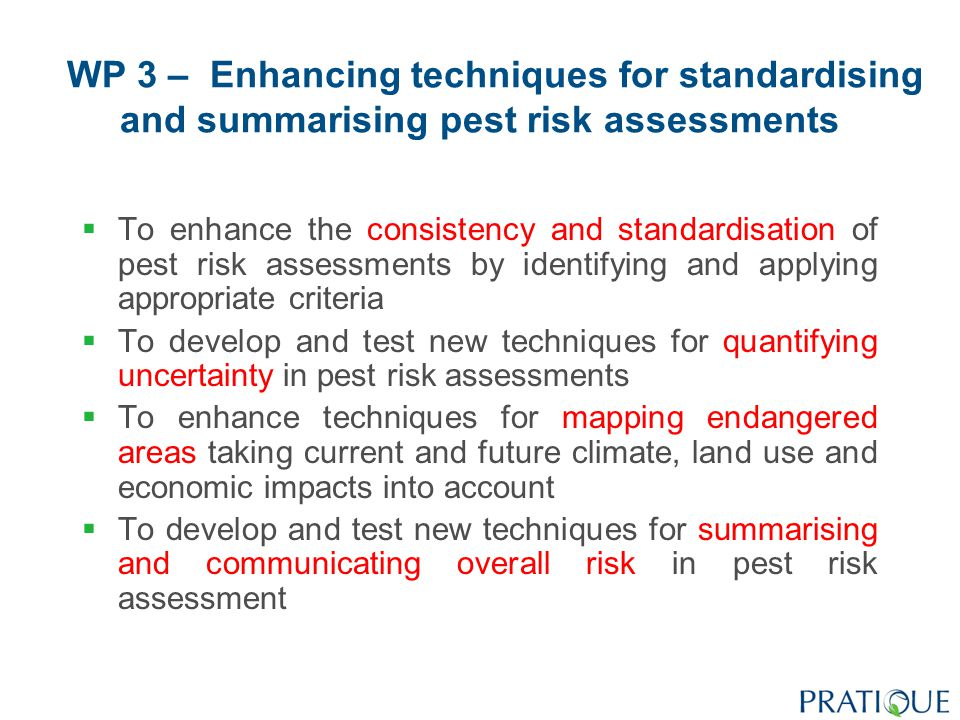 WP 3 – Enhancing techniques for standardising and summarising pest risk assessments  To enhance the consistency and standardisation of pest risk assessments by identifying and applying appropriate criteria  To develop and test new techniques for quantifying uncertainty in pest risk assessments  To enhance techniques for mapping endangered areas taking current and future climate, land use and economic impacts into account  To develop and test new techniques for summarising and communicating overall risk in pest risk assessment