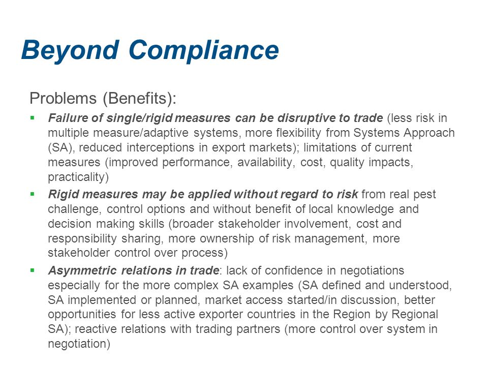 Beyond Compliance Problems (Benefits):  Failure of single/rigid measures can be disruptive to trade (less risk in multiple measure/adaptive systems, more flexibility from Systems Approach (SA), reduced interceptions in export markets); limitations of current measures (improved performance, availability, cost, quality impacts, practicality)  Rigid measures may be applied without regard to risk from real pest challenge, control options and without benefit of local knowledge and decision making skills (broader stakeholder involvement, cost and responsibility sharing, more ownership of risk management, more stakeholder control over process)  Asymmetric relations in trade: lack of confidence in negotiations especially for the more complex SA examples (SA defined and understood, SA implemented or planned, market access started/in discussion, better opportunities for less active exporter countries in the Region by Regional SA); reactive relations with trading partners (more control over system in negotiation)