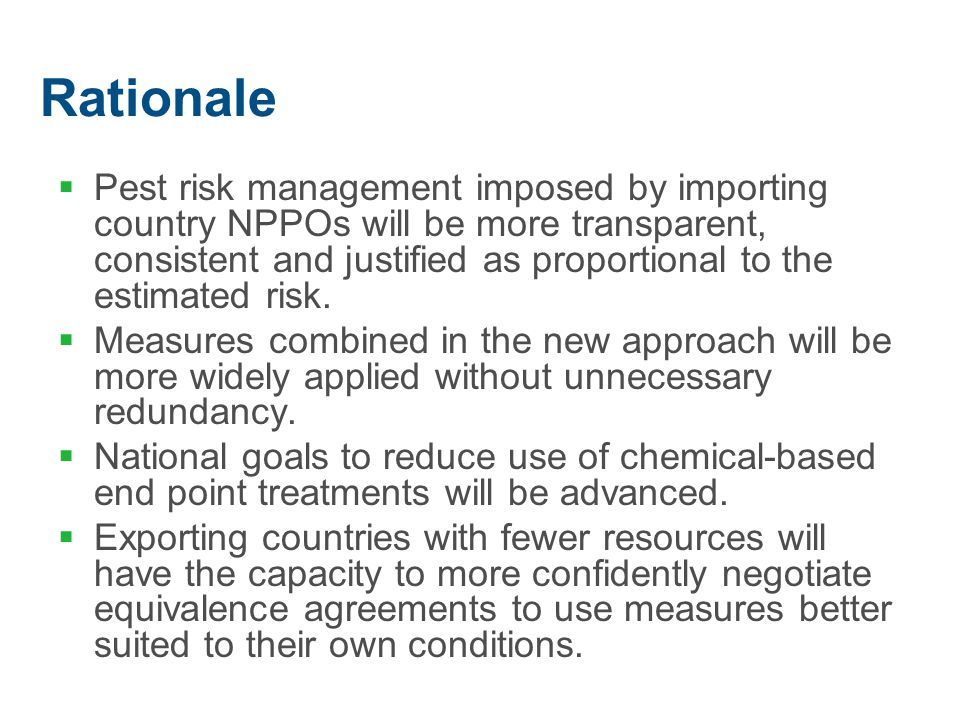 Rationale  Pest risk management imposed by importing country NPPOs will be more transparent, consistent and justified as proportional to the estimated risk.