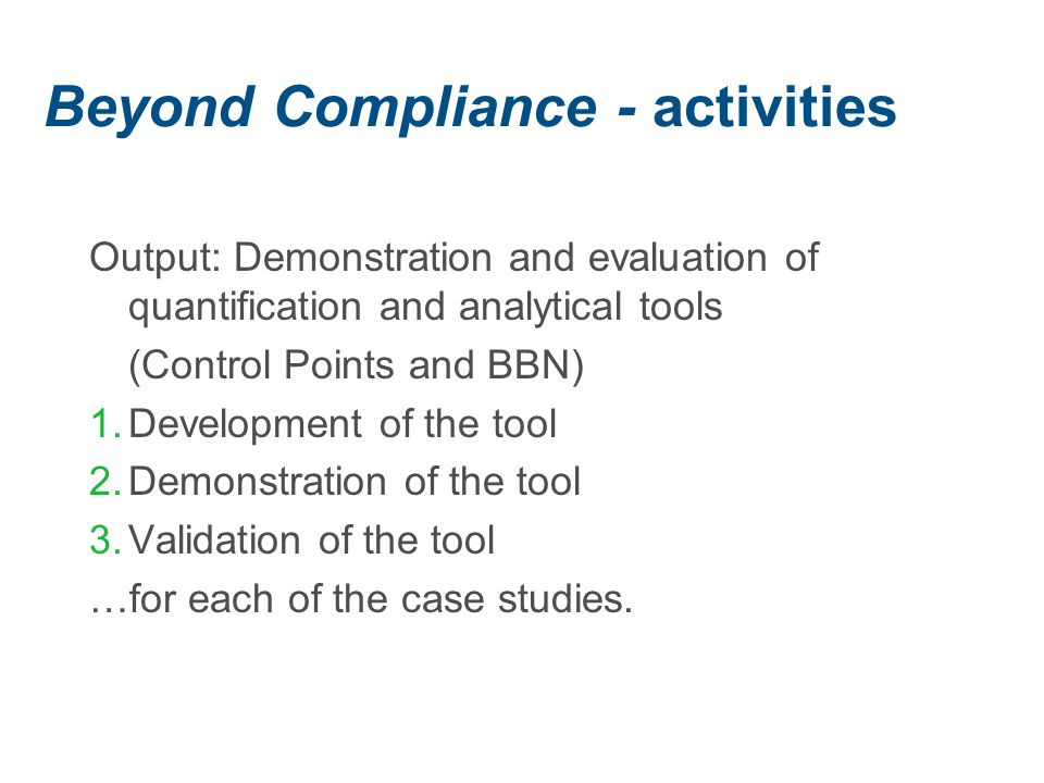 Beyond Compliance - activities Output: Demonstration and evaluation of quantification and analytical tools (Control Points and BBN) 1.Development of the tool 2.Demonstration of the tool 3.Validation of the tool …for each of the case studies.