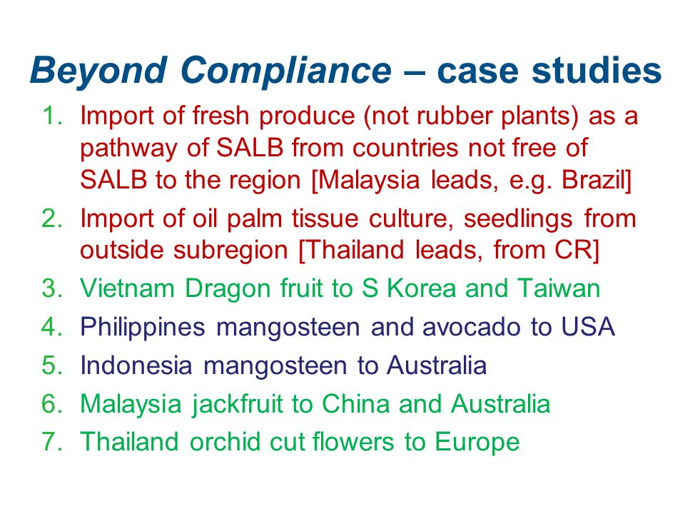 Beyond Compliance – case studies 1.Import of fresh produce (not rubber plants) as a pathway of SALB from countries not free of SALB to the region [Malaysia leads, e.g.