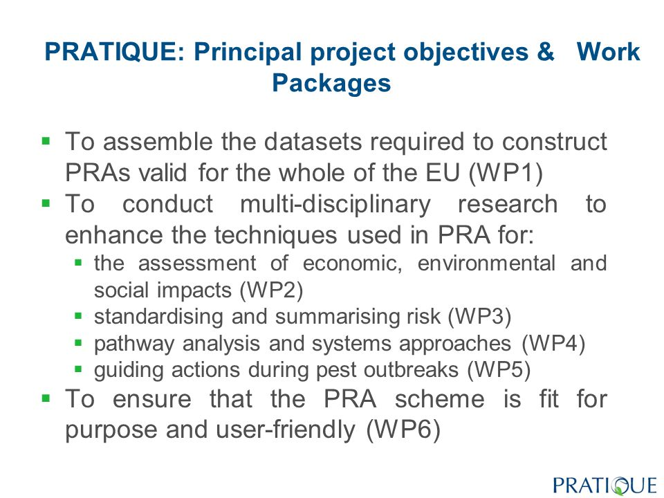 PRATIQUE: Principal project objectives & Work Packages  To assemble the datasets required to construct PRAs valid for the whole of the EU (WP1)  To conduct multi-disciplinary research to enhance the techniques used in PRA for:  the assessment of economic, environmental and social impacts (WP2)  standardising and summarising risk (WP3)  pathway analysis and systems approaches (WP4)  guiding actions during pest outbreaks (WP5)  To ensure that the PRA scheme is fit for purpose and user-friendly (WP6)
