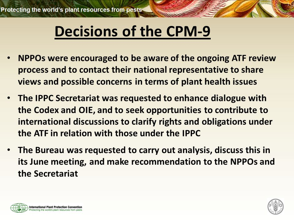 Decisions of the CPM-9 NPPOs were encouraged to be aware of the ongoing ATF review process and to contact their national representative to share views and possible concerns in terms of plant health issues The IPPC Secretariat was requested to enhance dialogue with the Codex and OIE, and to seek opportunities to contribute to international discussions to clarify rights and obligations under the ATF in relation with those under the IPPC The Bureau was requested to carry out analysis, discuss this in its June meeting, and make recommendation to the NPPOs and the Secretariat
