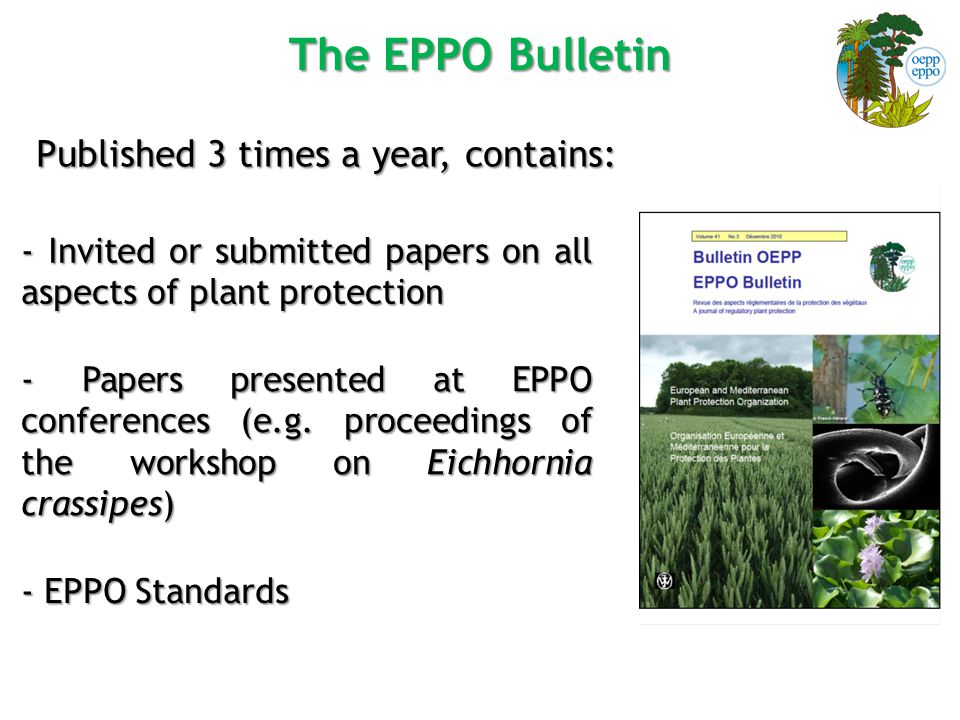 The EPPO Bulletin Published 3 times a year, contains: - Invited or submitted papers on all aspects of plant protection - Papers presented at EPPO conferences (e.g.