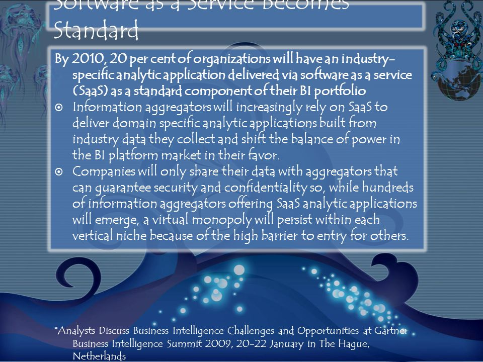 Software as a Service Becomes Standard By 2010, 20 per cent of organizations will have an industry- specific analytic application delivered via software as a service (SaaS) as a standard component of their BI portfolio  Information aggregators will increasingly rely on SaaS to deliver domain specific analytic applications built from industry data they collect and shift the balance of power in the BI platform market in their favor.