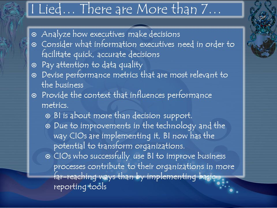 I Lied… There are More than 7…  Analyze how executives make decisions  Consider what information executives need in order to facilitate quick, accurate decisions  Pay attention to data quality  Devise performance metrics that are most relevant to the business  Provide the context that influences performance metrics.
