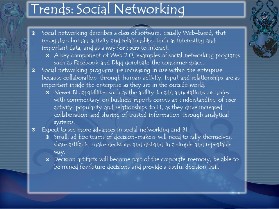 Trends: Social Networking  Social networking describes a class of software, usually Web-based, that recognizes human activity and relationships both as interesting and important data, and as a way for users to interact.