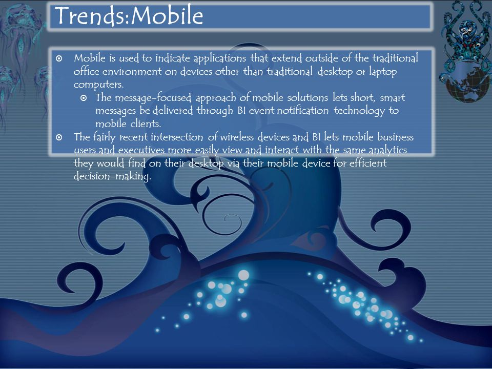 Trends:Mobile  Mobile is used to indicate applications that extend outside of the traditional office environment on devices other than traditional desktop or laptop computers.