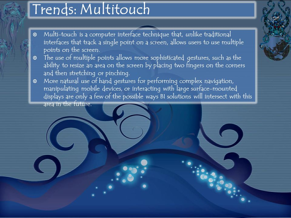 Trends: Multitouch  Multi-touch is a computer interface technique that, unlike traditional interfaces that track a single point on a screen, allows users to use multiple points on the screen.