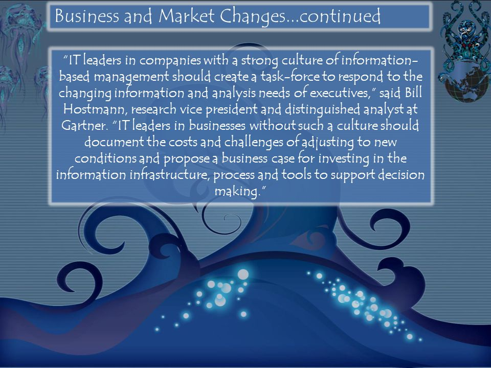 Business and Market Changes...continued IT leaders in companies with a strong culture of information- based management should create a task-force to respond to the changing information and analysis needs of executives, said Bill Hostmann, research vice president and distinguished analyst at Gartner.