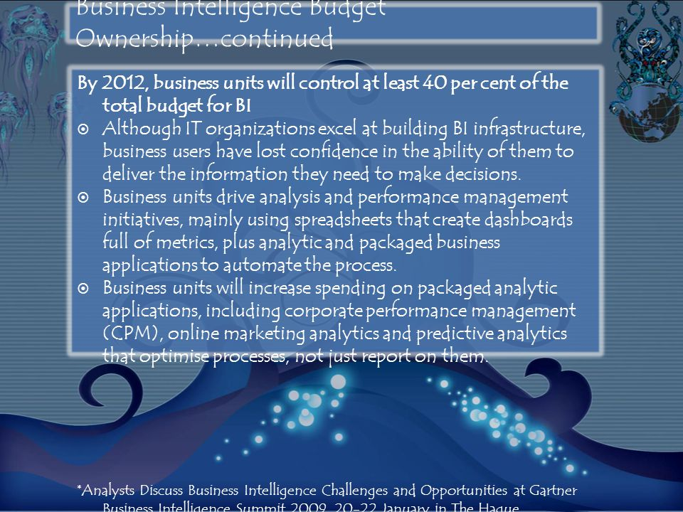 Business Intelligence Budget Ownership…continued By 2012, business units will control at least 40 per cent of the total budget for BI  Although IT or