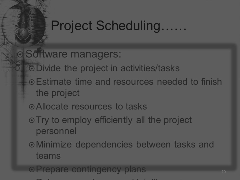 Project Scheduling……  Software managers:  Divide the project in activities/tasks  Estimate time and resources needed to finish the project  Allocate resources to tasks  Try to employ efficiently all the project personnel  Minimize dependencies between tasks and teams  Prepare contingency plans  Rely on experience and intuition 10