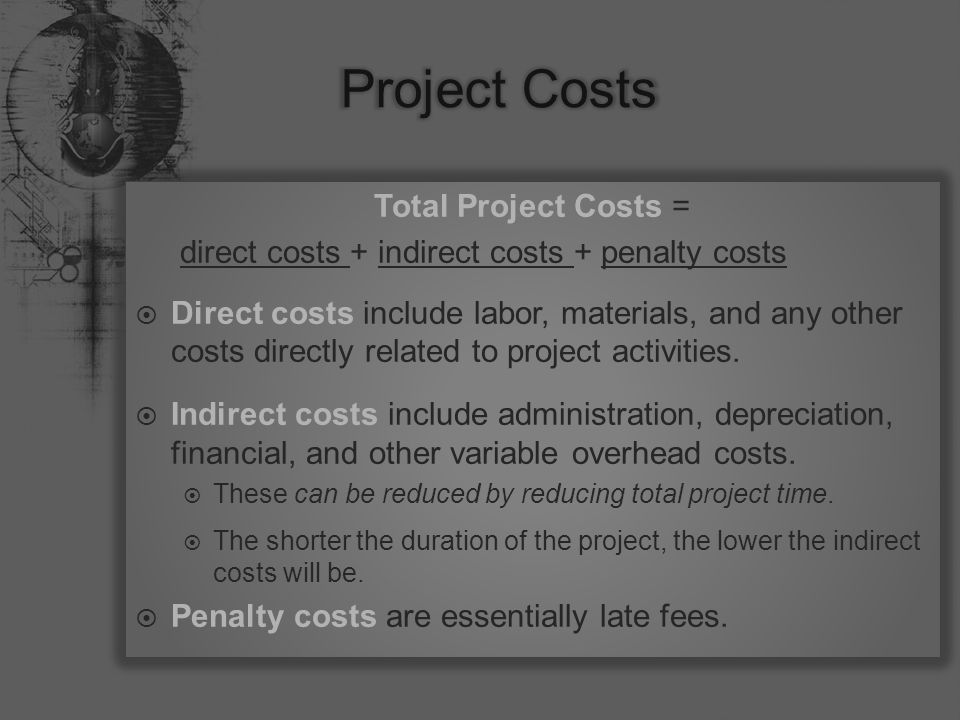 Total Project Costs = direct costs + indirect costs + penalty costs  Direct costs include labor, materials, and any other costs directly related to project activities.