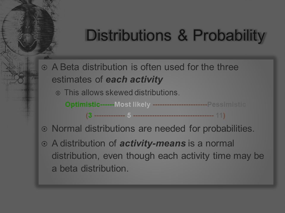  A Beta distribution is often used for the three estimates of each activity  This allows skewed distributions.