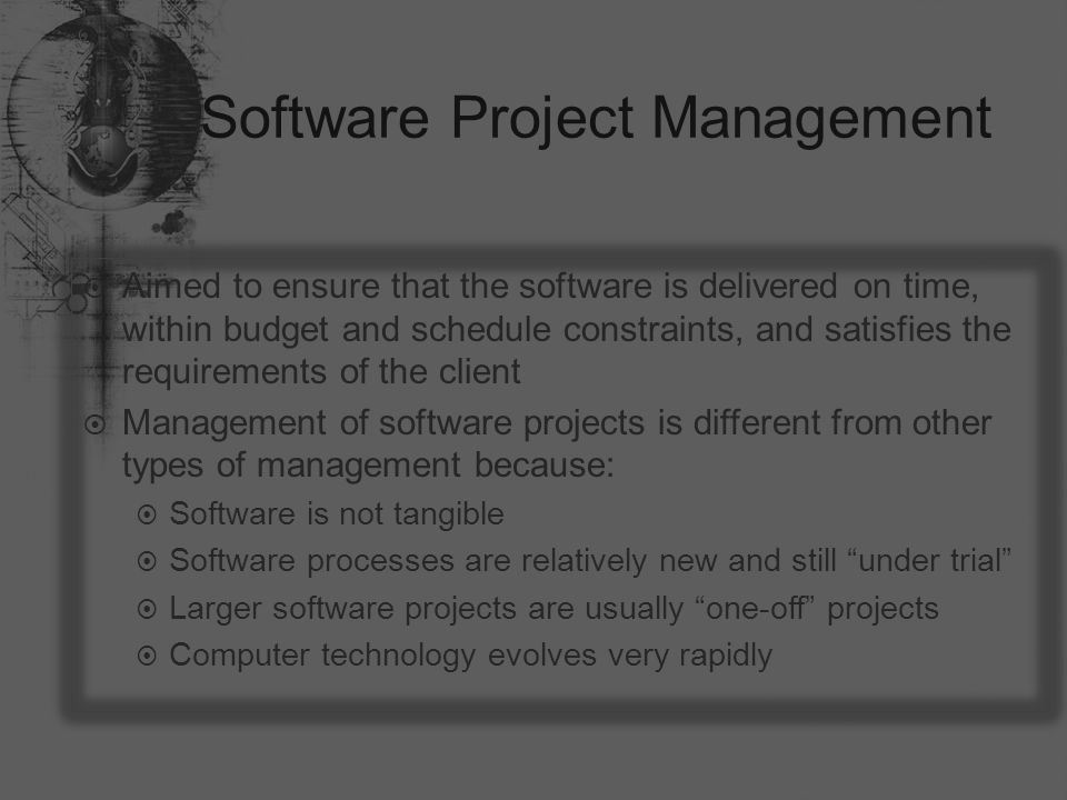 Software Project Management  Aimed to ensure that the software is delivered on time, within budget and schedule constraints, and satisfies the requirements of the client  Management of software projects is different from other types of management because:  Software is not tangible  Software processes are relatively new and still under trial  Larger software projects are usually one-off projects  Computer technology evolves very rapidly