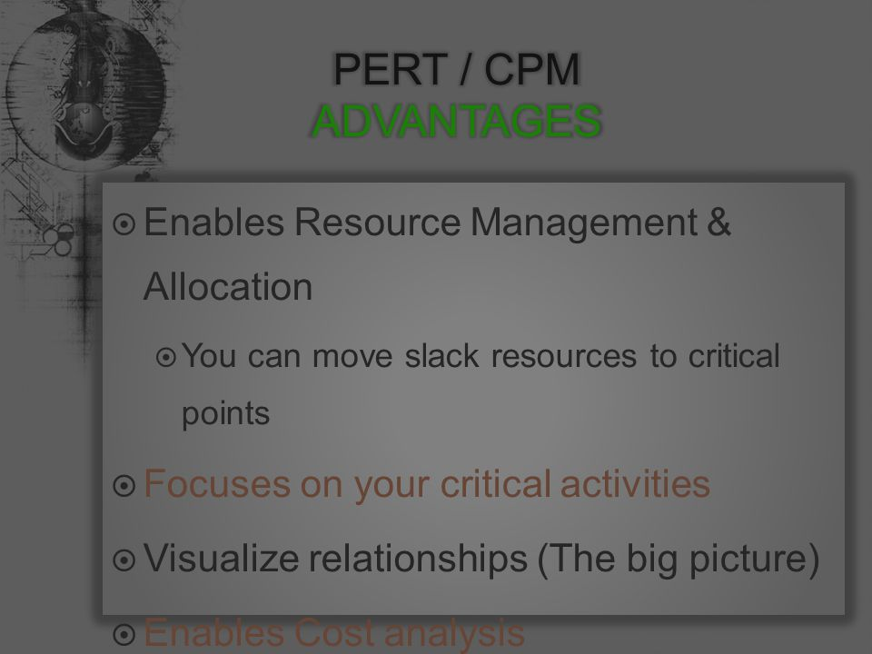  Enables Resource Management & Allocation  You can move slack resources to critical points  Focuses on your critical activities  Visualize relationships (The big picture)  Enables Cost analysis