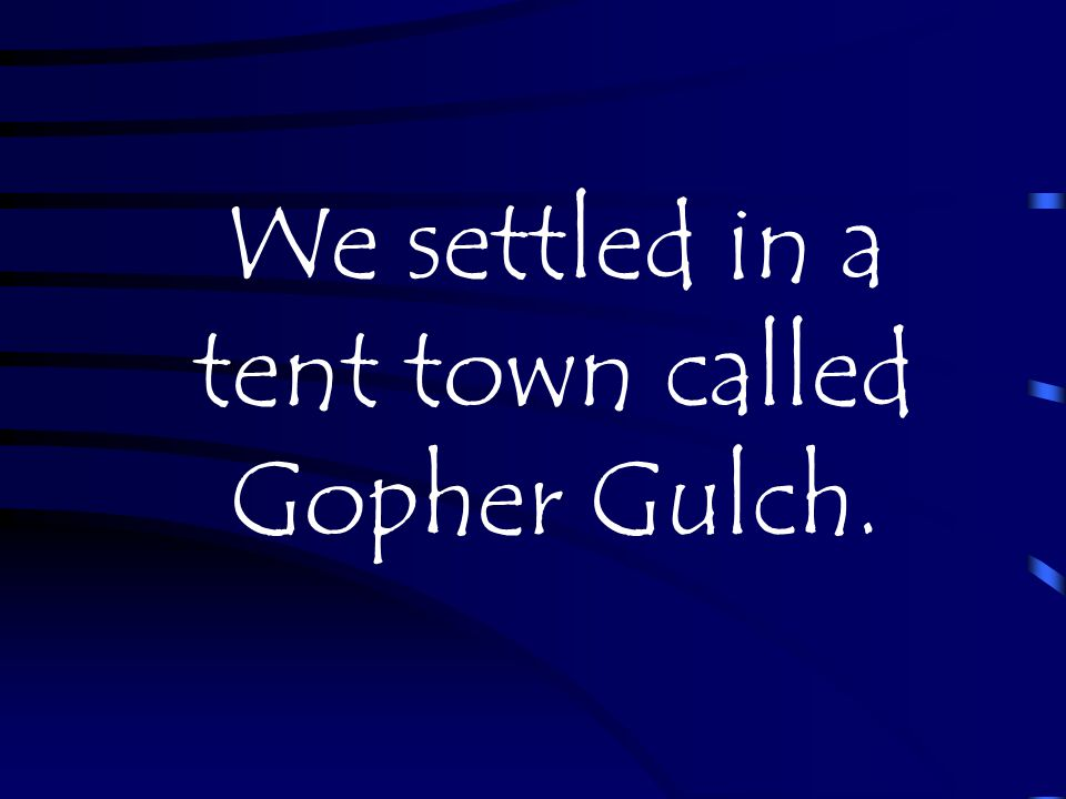 We settled in a tent town called Gopher Gulch.