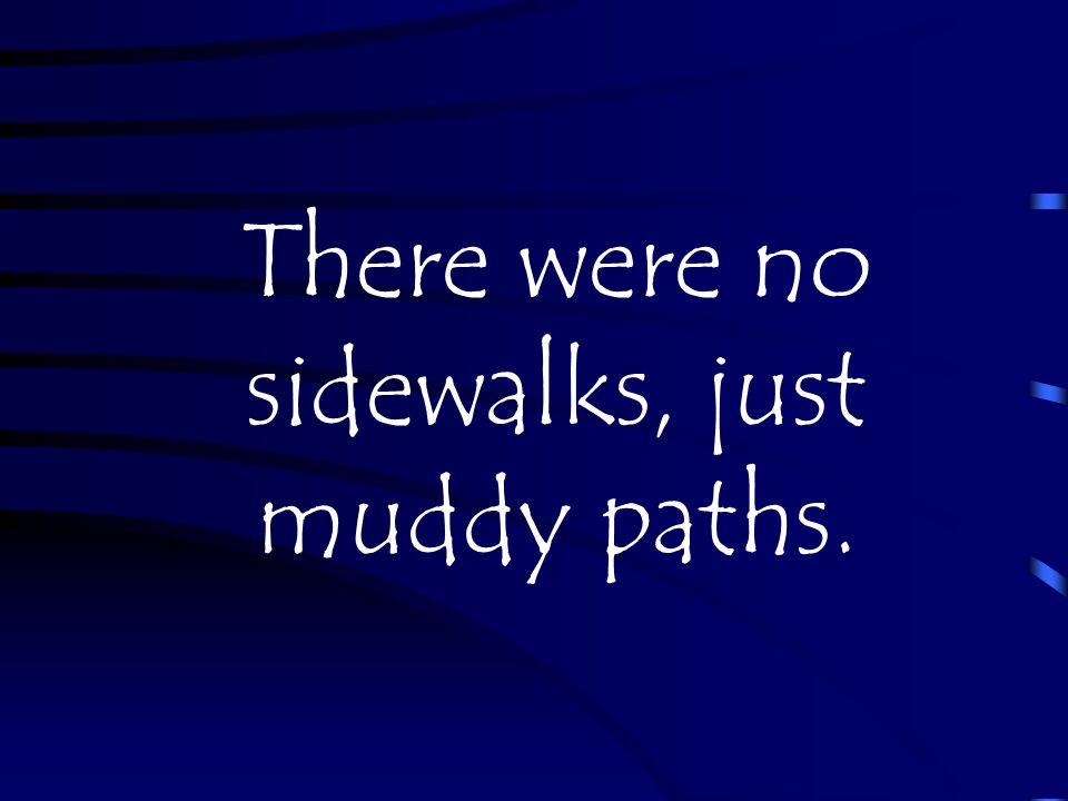 There were no sidewalks, just muddy paths.