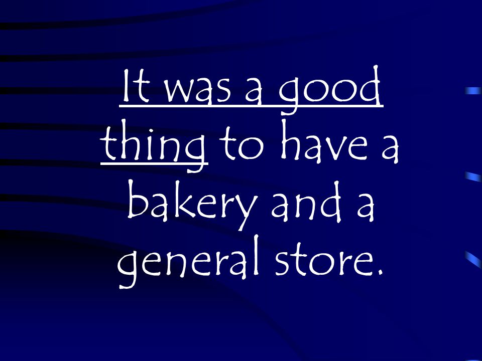 It was a good thing to have a bakery and a general store.