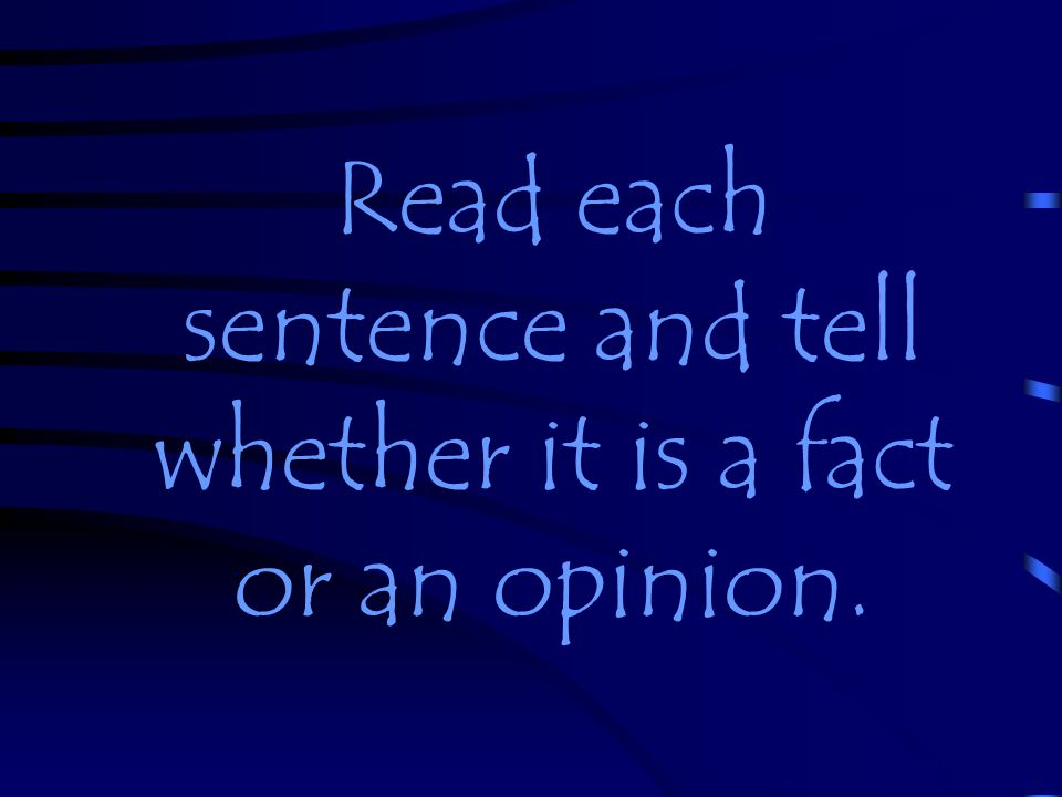 Read each sentence and tell whether it is a fact or an opinion.