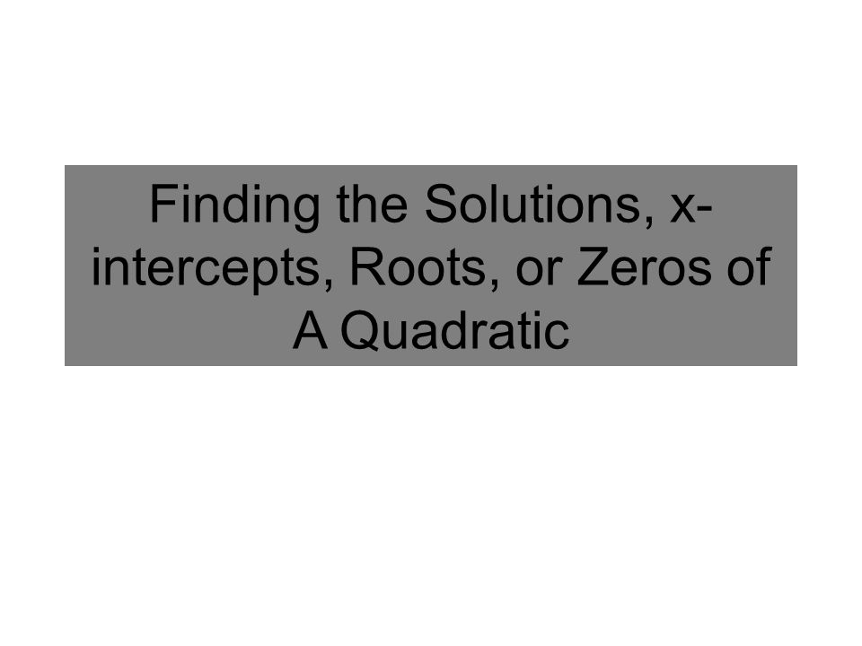Finding the Solutions, x- intercepts, Roots, or Zeros of A Quadratic