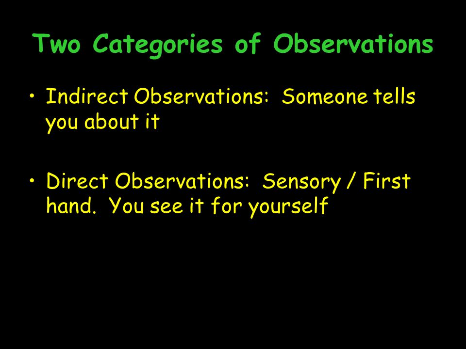 Two Categories of Observations Indirect Observations: Someone tells you about it Direct Observations: Sensory / First hand.