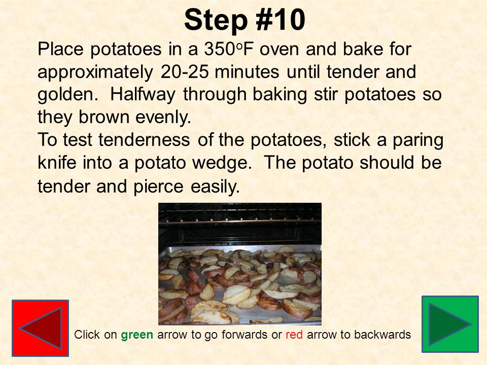 Step #10 Place potatoes in a 350 o F oven and bake for approximately 20-25 minutes until tender and golden.