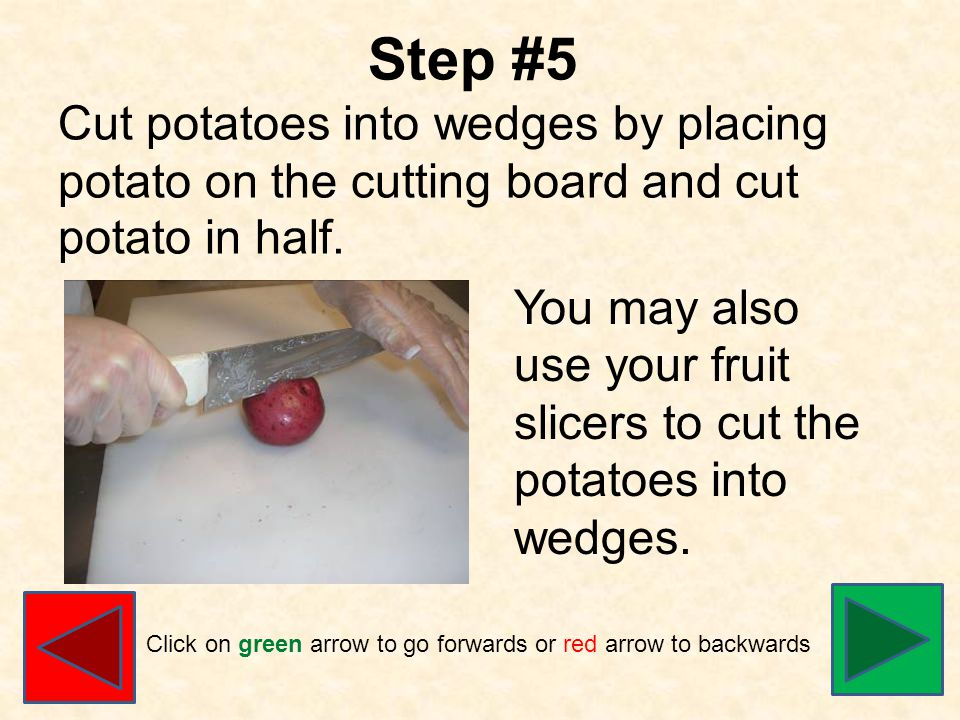 Step #5 Cut potatoes into wedges by placing potato on the cutting board and cut potato in half.