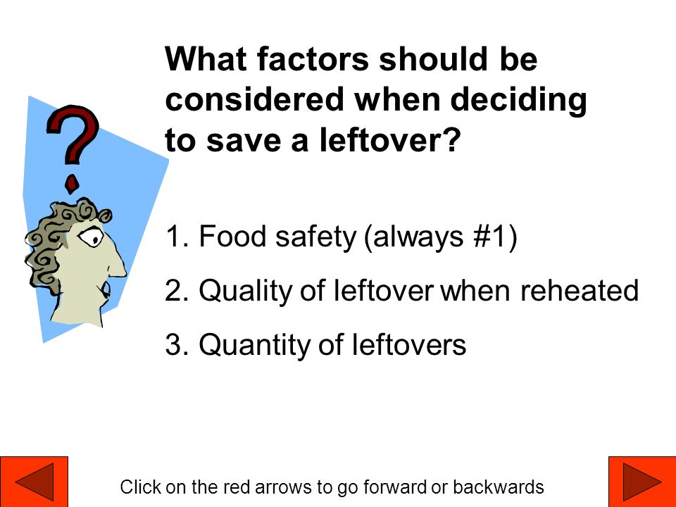 What factors should be considered when deciding to save a leftover? 1.Food safety (always #1) 2.Quality of leftover when reheated 3.Quantity of leftov