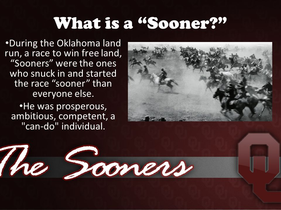 What is a Sooner During the Oklahoma land run, a race to win free land, Sooners were the ones who snuck in and started the race sooner than everyone else.