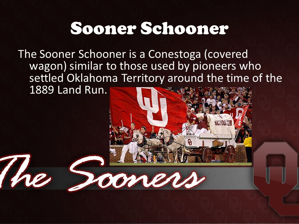 Sooner Schooner The Sooner Schooner is a Conestoga (covered wagon) similar to those used by pioneers who settled Oklahoma Territory around the time of the 1889 Land Run.