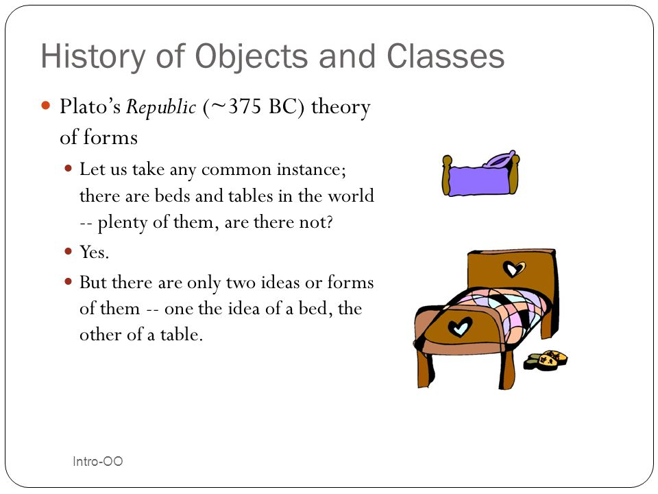 History of Objects and Classes Plato's Republic (~375 BC) theory of forms Let us take any common instance; there are beds and tables in the world -- p