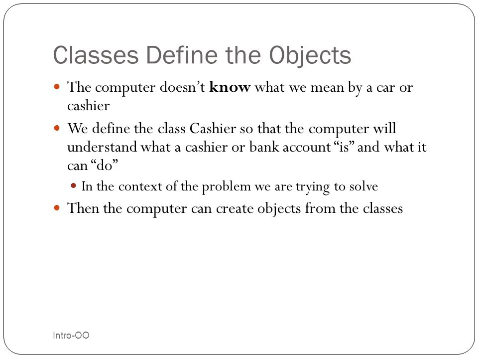 Classes Define the Objects Intro-OO 19 The computer doesn't know what we mean by a car or cashier We define the class Cashier so that the computer wil